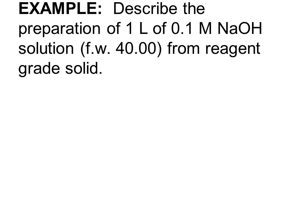 EXAMPLE: Describe the preparation of 1 L of 0. 1 M NaOH solution (f. w