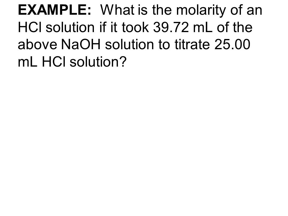 EXAMPLE: What is the molarity of an HCl solution if it took 39