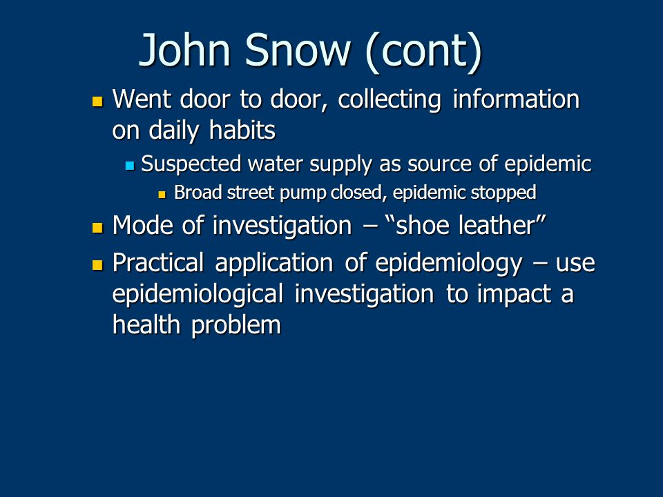 John Snow (cont) Went door to door, collecting information on daily habits. Suspected water supply as source of epidemic.