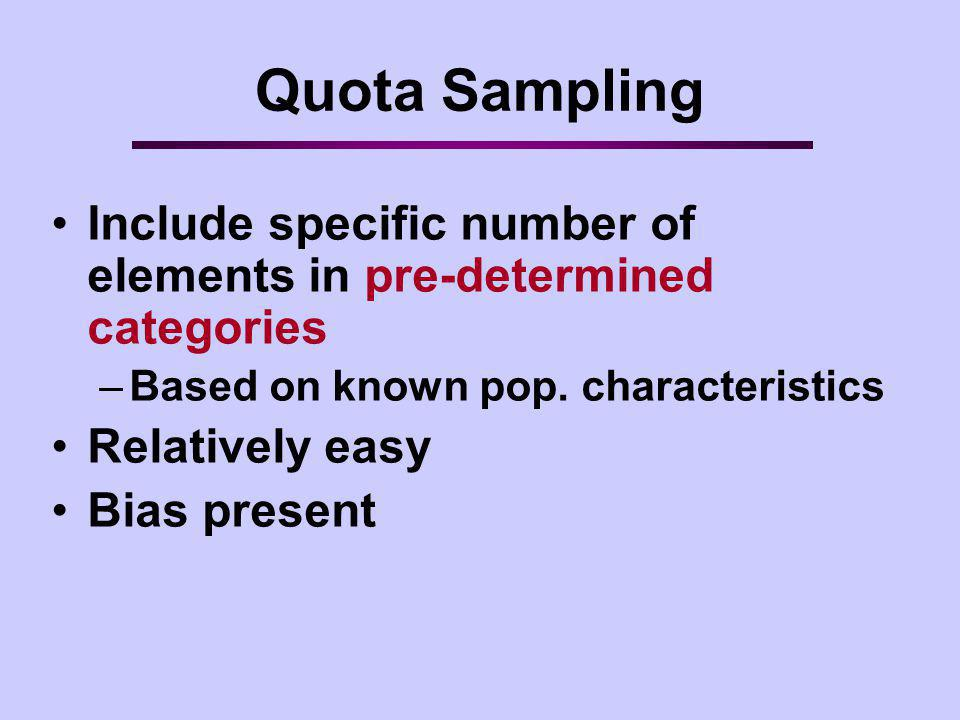 Quota Sampling Include specific number of elements in pre-determined categories. Based on known pop. characteristics.