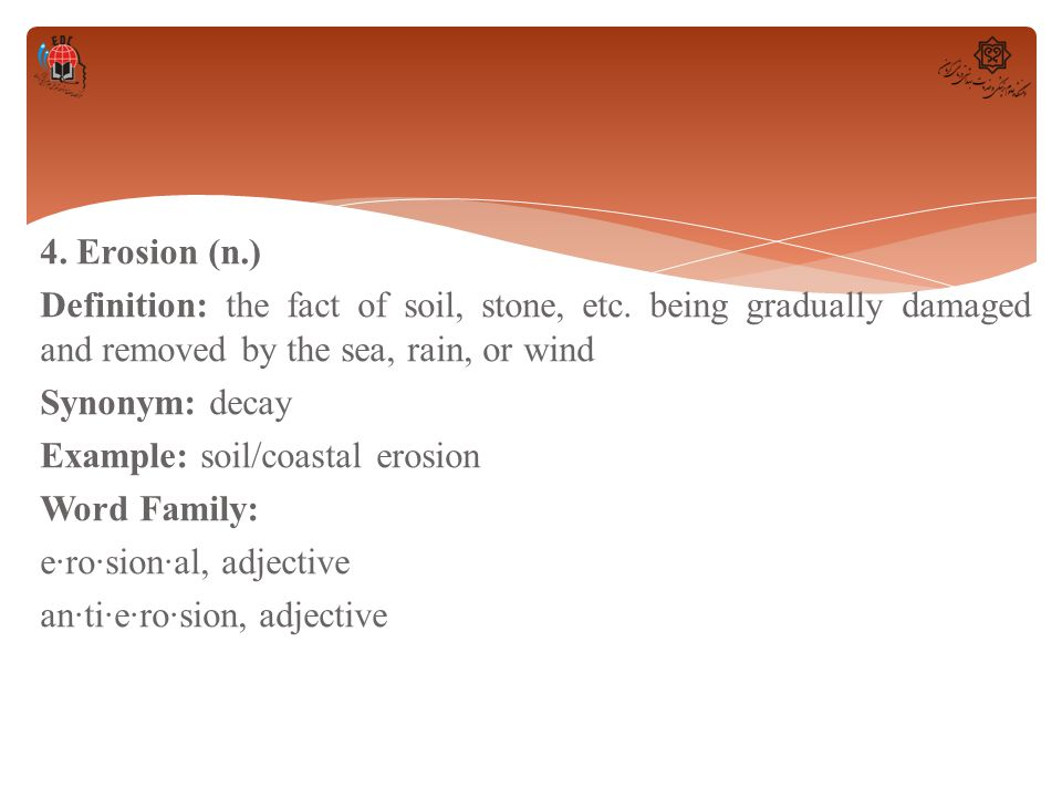 4. Erosion (n. ) Definition: the fact of soil, stone, etc