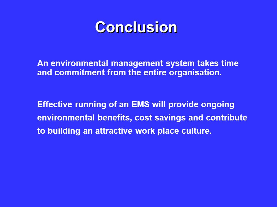 Conclusion An environmental management system takes time and commitment from the entire organisation.