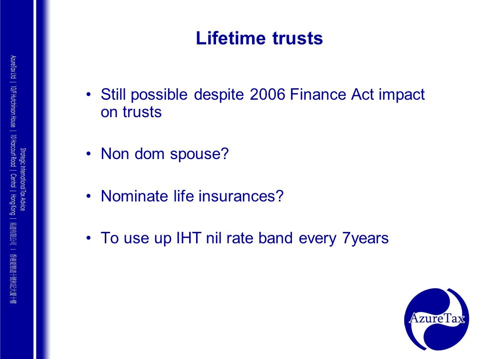Lifetime trusts Still possible despite 2006 Finance Act impact on trusts. Non dom spouse Nominate life insurances