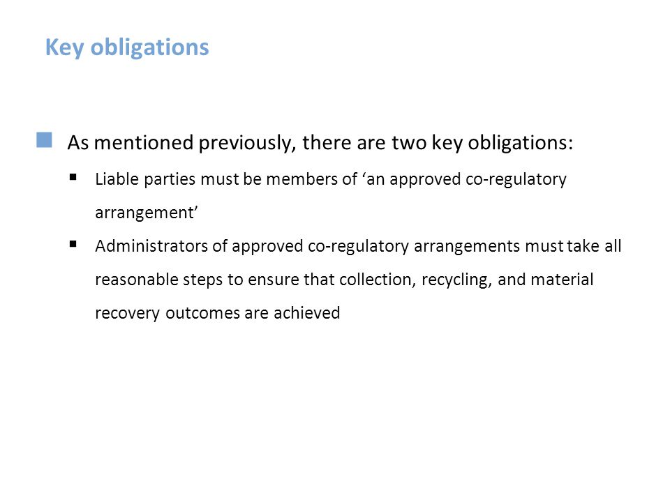 Key obligations As mentioned previously, there are two key obligations: Liable parties must be members of 'an approved co-regulatory arrangement'