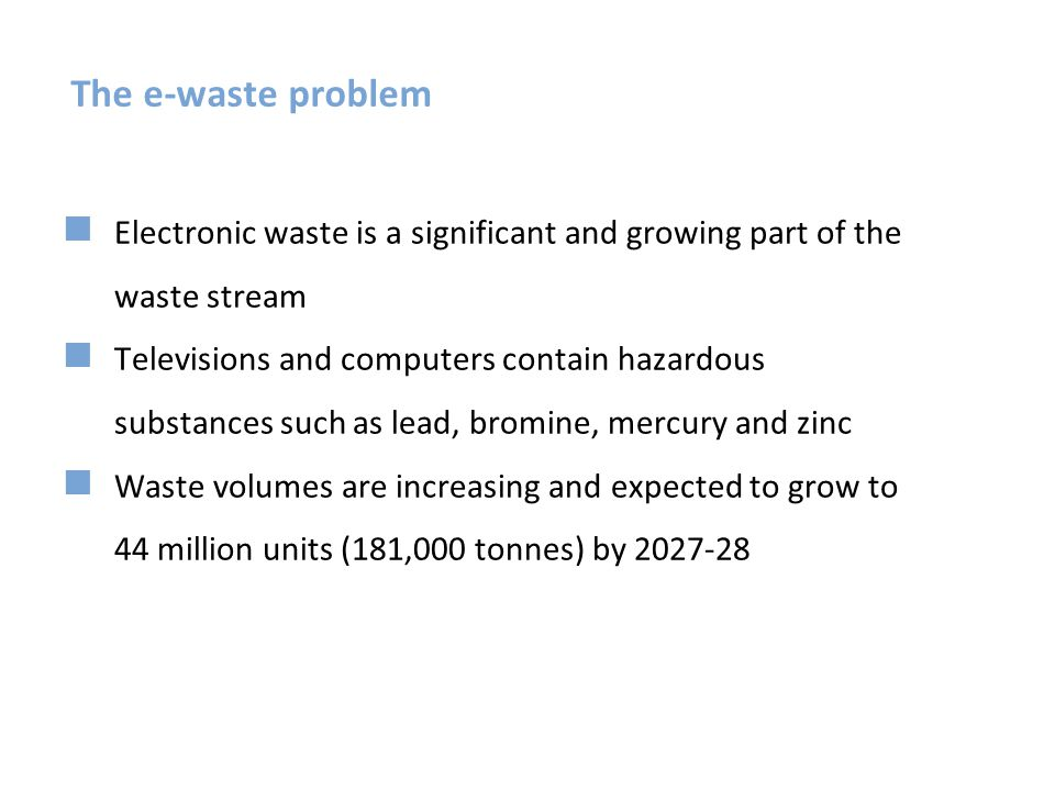 The e-waste problem Electronic waste is a significant and growing part of the waste stream.