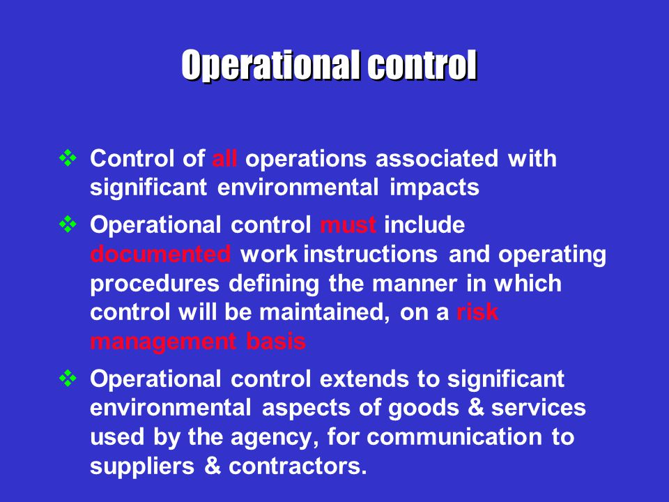 Operational control Control of all operations associated with significant environmental impacts.