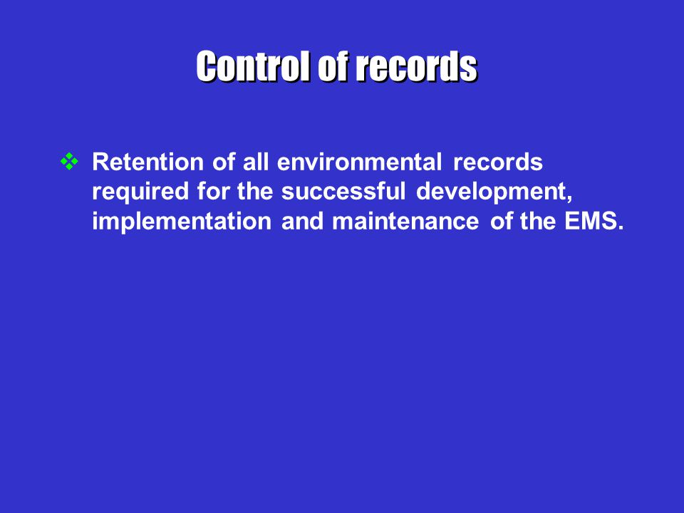 Control of records Retention of all environmental records required for the successful development, implementation and maintenance of the EMS.