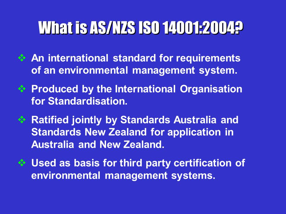 What is AS/NZS ISO 14001:2004 An international standard for requirements of an environmental management system.