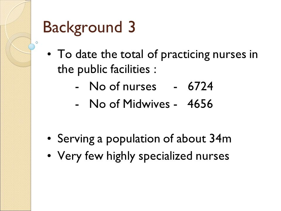 Background 3 To date the total of practicing nurses in the public facilities : - No of nurses - 6724.