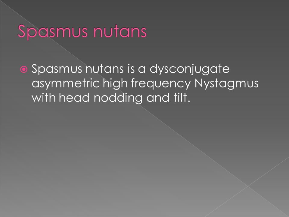 Spasmus nutans Spasmus nutans is a dysconjugate asymmetric high frequency Nystagmus with head nodding and tilt.