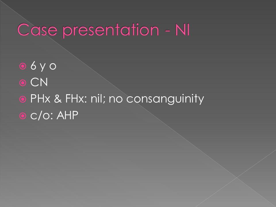 Case presentation - NI 6 y o CN PHx & FHx: nil; no consanguinity