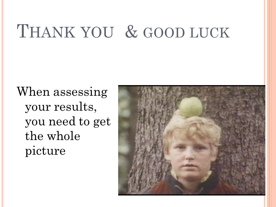 Thank you & good luck When assessing your results, you need to get the whole picture