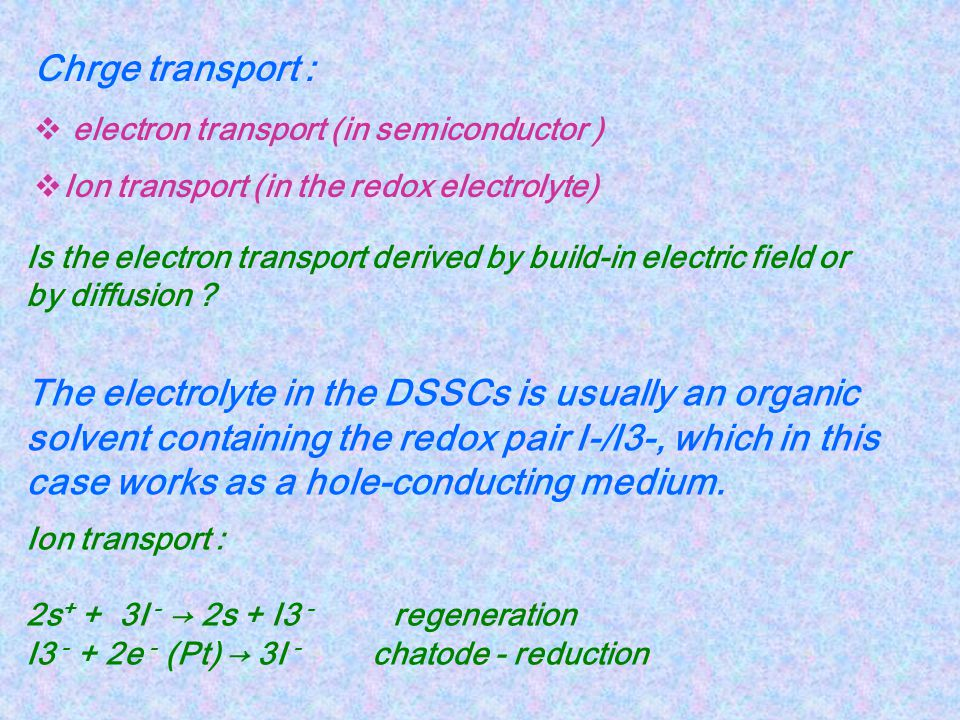 Chrge transport : electron transport (in semiconductor ) Ion transport (in the redox electrolyte)