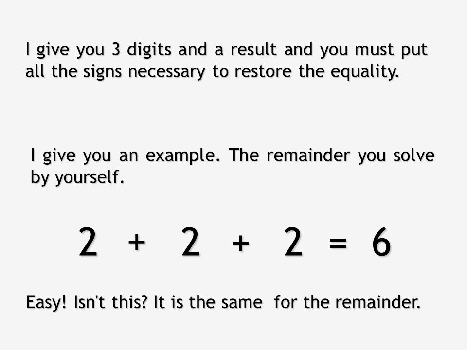 I give you 3 digits and a result and you must put all the signs necessary to restore the equality.