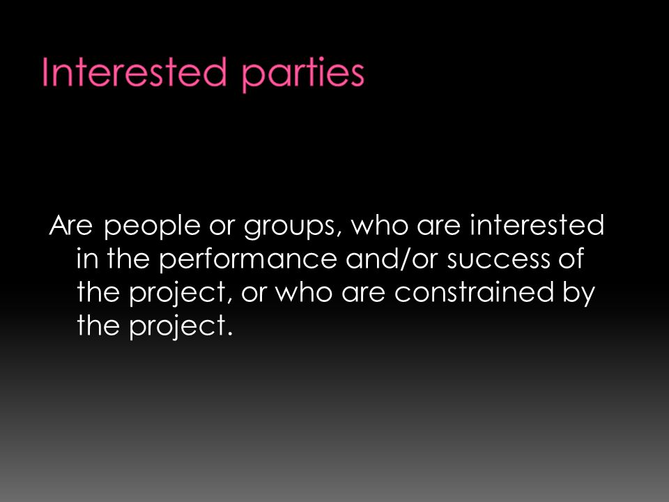 Interested parties Are people or groups, who are interested in the performance and/or success of the project, or who are constrained by the project.