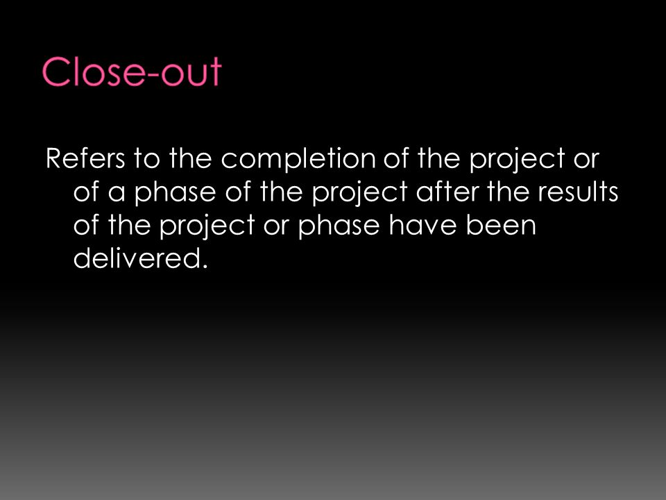 Close-out Refers to the completion of the project or of a phase of the project after the results of the project or phase have been delivered.