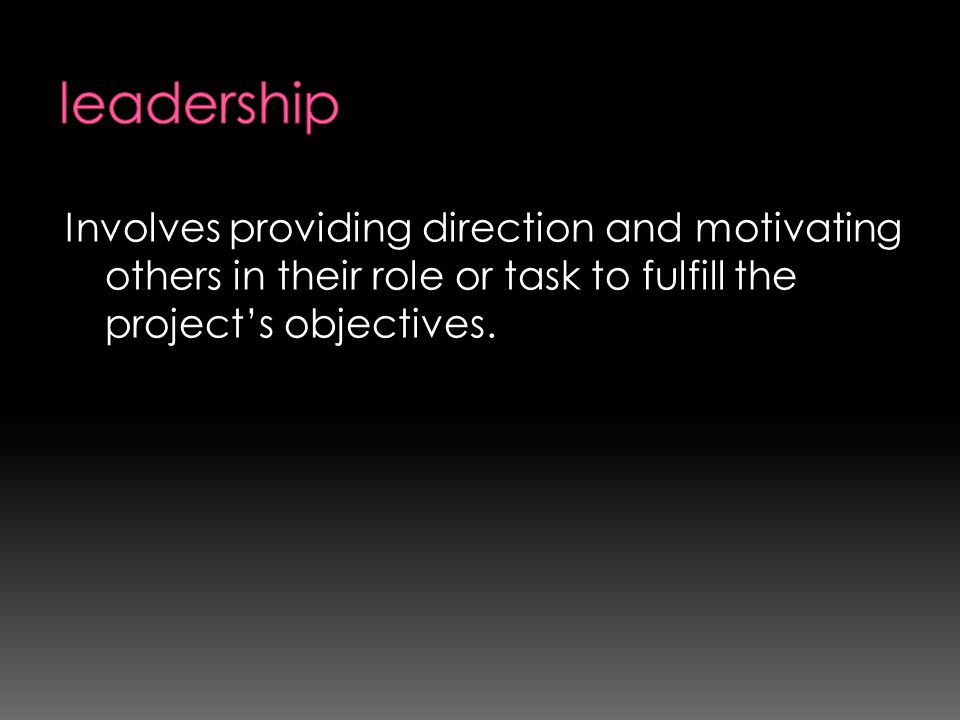 leadership Involves providing direction and motivating others in their role or task to fulfill the project's objectives.