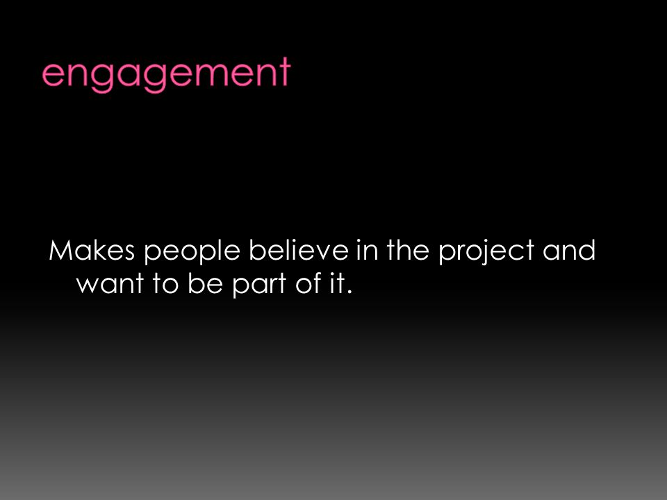 engagement Makes people believe in the project and want to be part of it.