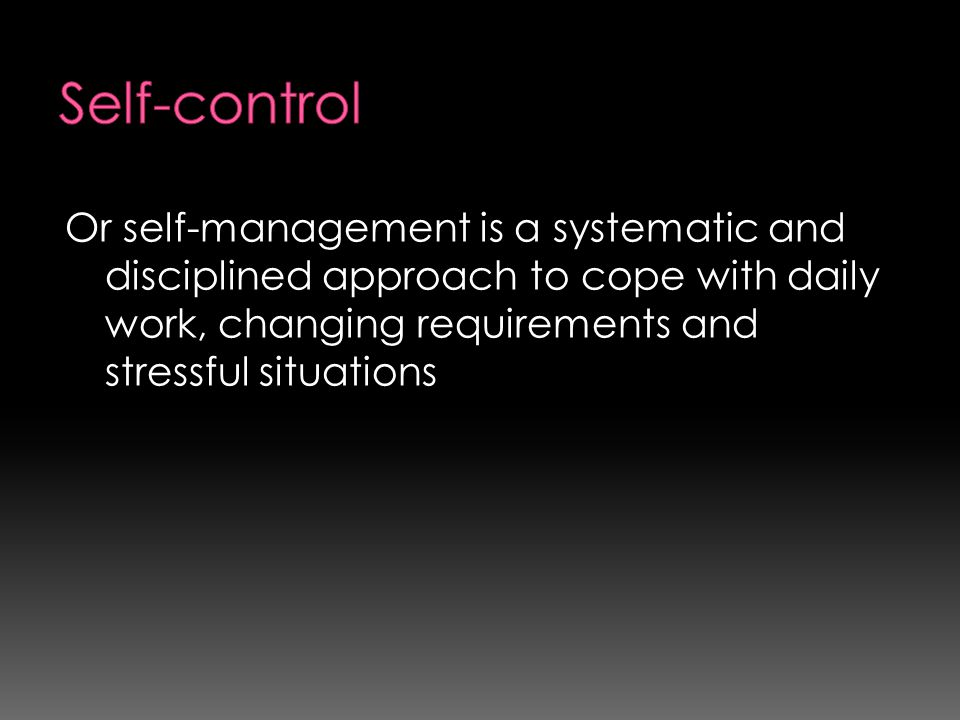 Self-control Or self-management is a systematic and disciplined approach to cope with daily work, changing requirements and stressful situations.