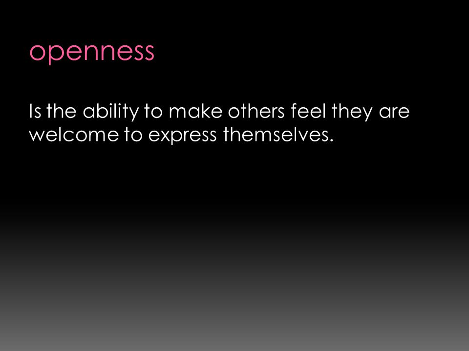 openness Is the ability to make others feel they are welcome to express themselves.