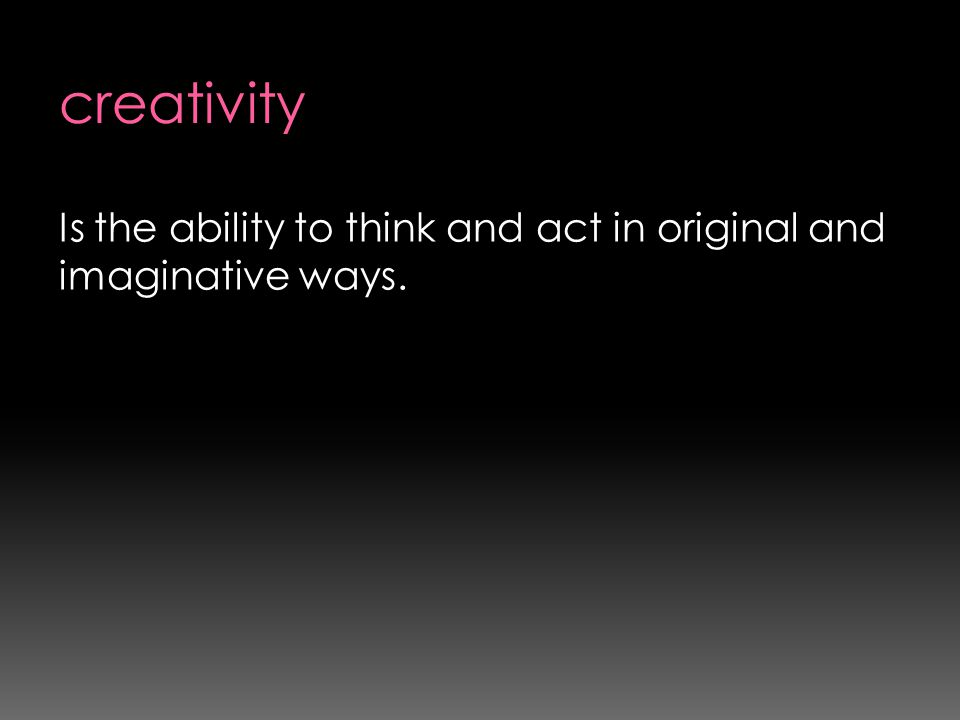 creativity Is the ability to think and act in original and imaginative ways.
