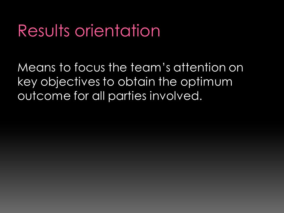 Results orientation Means to focus the team's attention on key objectives to obtain the optimum outcome for all parties involved.