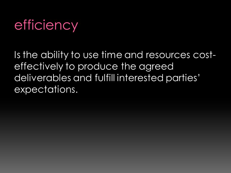 efficiency Is the ability to use time and resources cost-effectively to produce the agreed deliverables and fulfill interested parties' expectations.