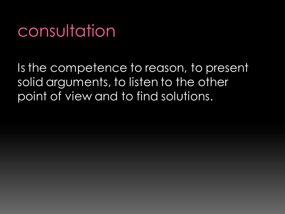 consultation Is the competence to reason, to present solid arguments, to listen to the other point of view and to find solutions.