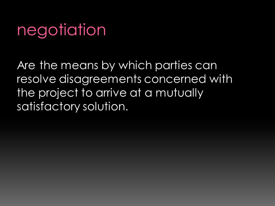 negotiation Are the means by which parties can resolve disagreements concerned with the project to arrive at a mutually satisfactory solution.