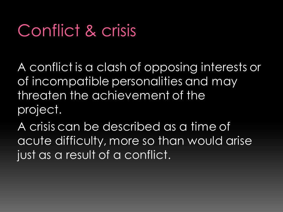 Conflict & crisis A conflict is a clash of opposing interests or of incompatible personalities and may threaten the achievement of the project.