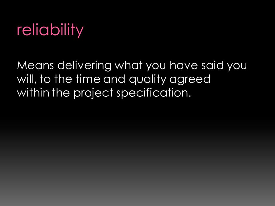 reliability Means delivering what you have said you will, to the time and quality agreed within the project specification.