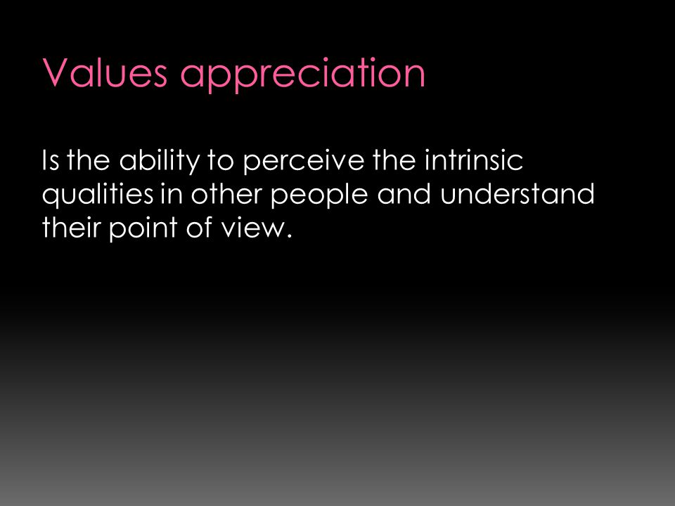 Values appreciation Is the ability to perceive the intrinsic qualities in other people and understand their point of view.