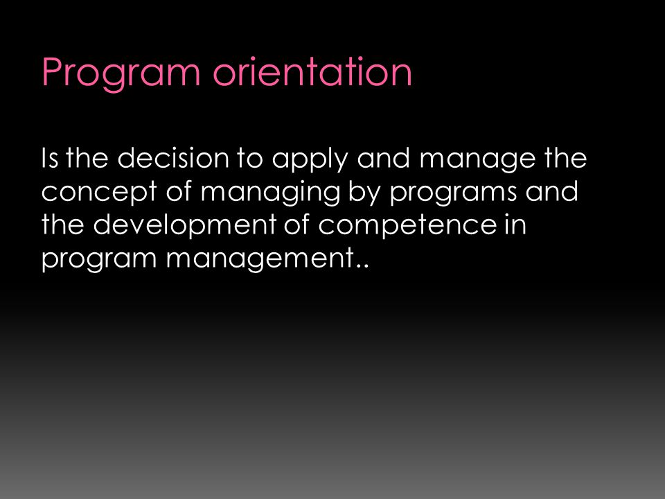 Program orientation Is the decision to apply and manage the concept of managing by programs and the development of competence in program management..