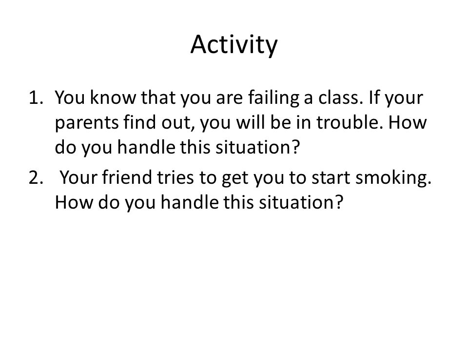 Activity You know that you are failing a class. If your parents find out, you will be in trouble. How do you handle this situation