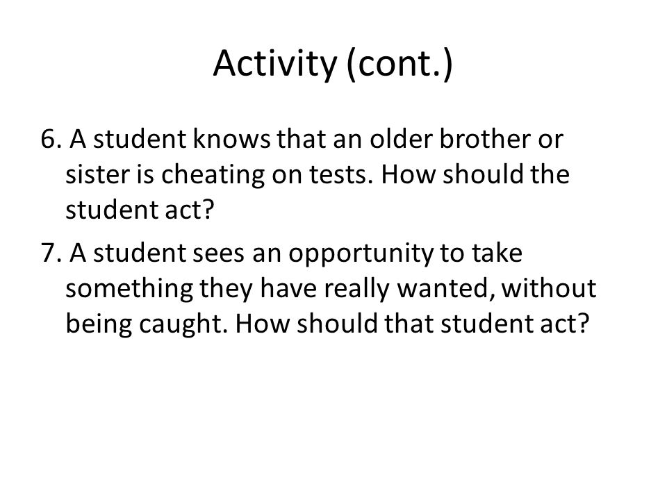 Activity (cont.) 6. A student knows that an older brother or sister is cheating on tests. How should the student act