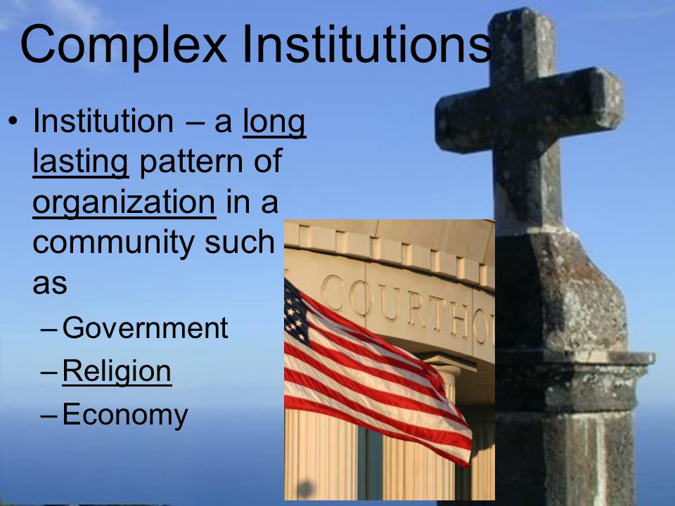 Complex Institutions Institution – a long lasting pattern of organization in a community such as. Government.