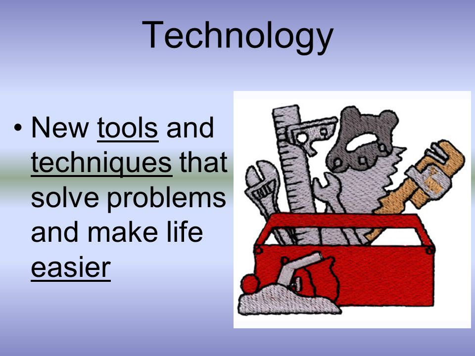 Technology New tools and techniques that solve problems and make life easier