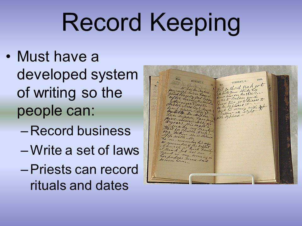 Record Keeping Must have a developed system of writing so the people can: Record business. Write a set of laws.