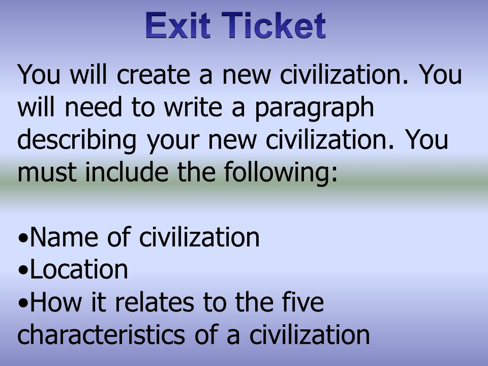 Exit Ticket You will create a new civilization. You will need to write a paragraph describing your new civilization. You must include the following: