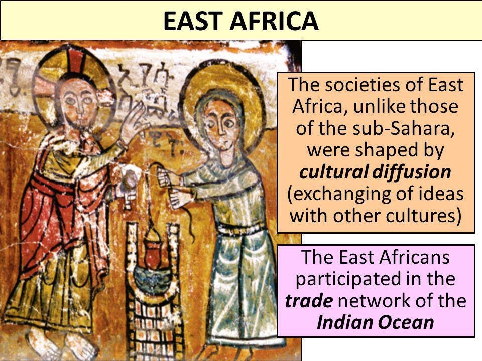EAST AFRICA The societies of East Africa, unlike those of the sub-Sahara, were shaped by cultural diffusion (exchanging of ideas with other cultures)