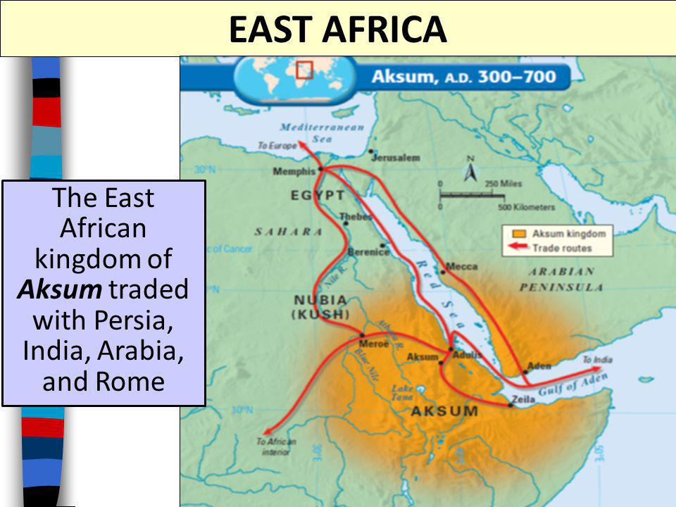 EAST AFRICA The East African kingdom of Aksum traded with Persia, India, Arabia, and Rome