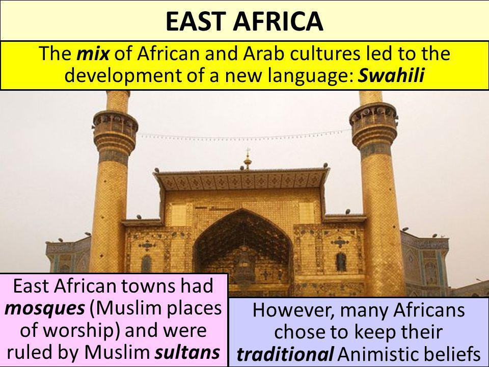 EAST AFRICA The mix of African and Arab cultures led to the development of a new language: Swahili.