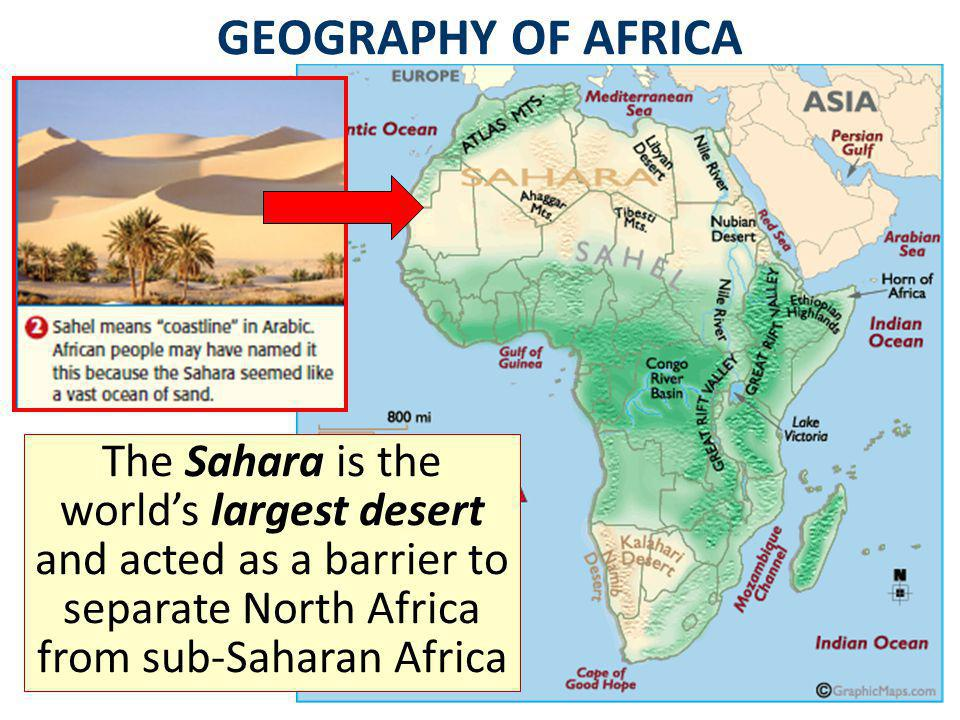 GEOGRAPHY OF AFRICA The Sahara is the world's largest desert and acted as a barrier to separate North Africa from sub-Saharan Africa.