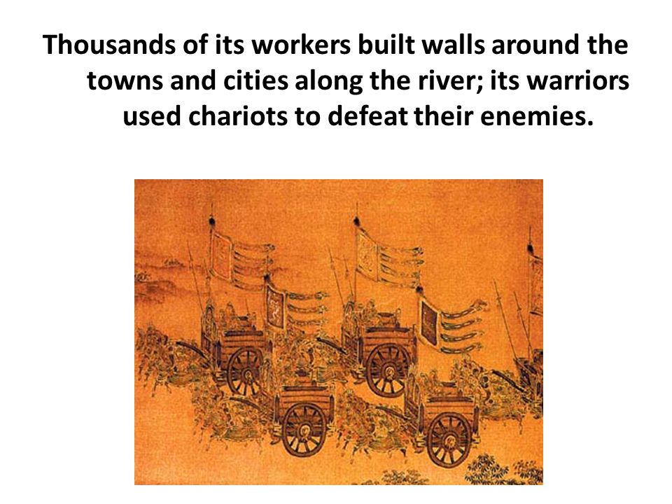 Thousands of its workers built walls around the towns and cities along the river; its warriors used chariots to defeat their enemies.