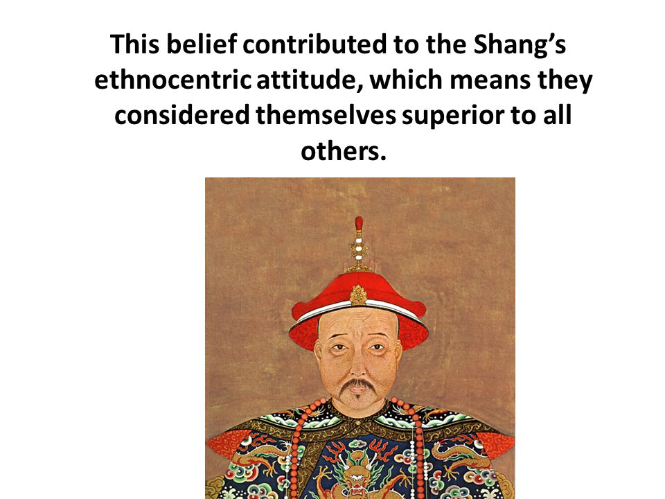 This belief contributed to the Shang's ethnocentric attitude, which means they considered themselves superior to all others.