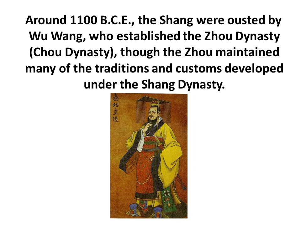 Around 1100 B.C.E., the Shang were ousted by Wu Wang, who established the Zhou Dynasty (Chou Dynasty), though the Zhou maintained many of the traditions and customs developed under the Shang Dynasty.