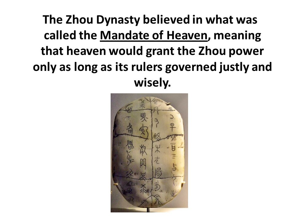 The Zhou Dynasty believed in what was called the Mandate of Heaven, meaning that heaven would grant the Zhou power only as long as its rulers governed justly and wisely.