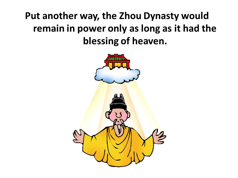 Put another way, the Zhou Dynasty would remain in power only as long as it had the blessing of heaven.
