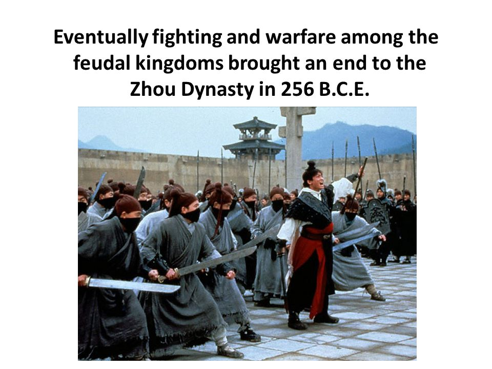 Eventually fighting and warfare among the feudal kingdoms brought an end to the Zhou Dynasty in 256 B.C.E.