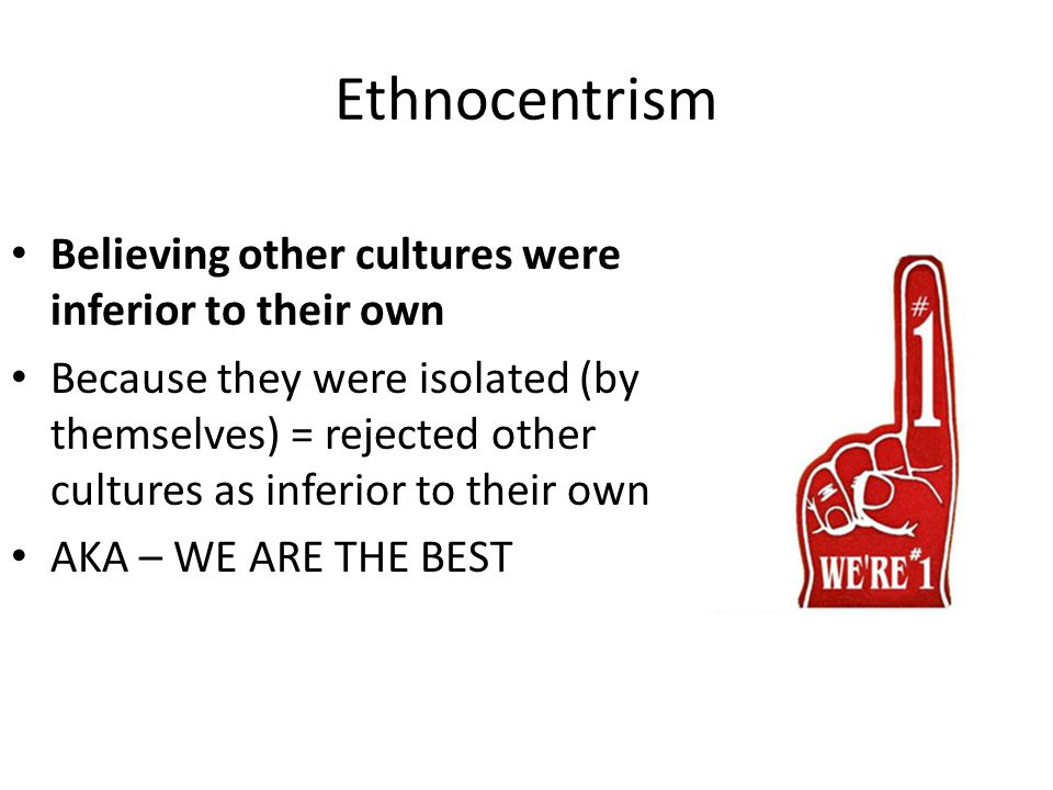 Ethnocentrism Believing other cultures were inferior to their own